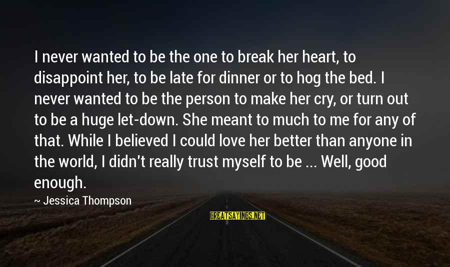 Late Than Never Sayings By Jessica Thompson: I never wanted to be the one to break her heart, to disappoint her, to