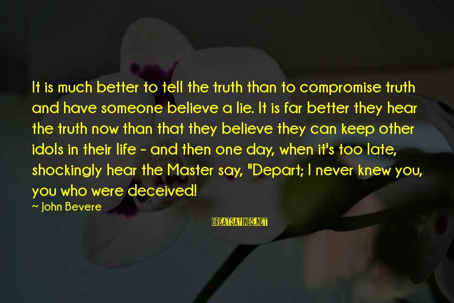 Late Than Never Sayings By John Bevere: It is much better to tell the truth than to compromise truth and have someone