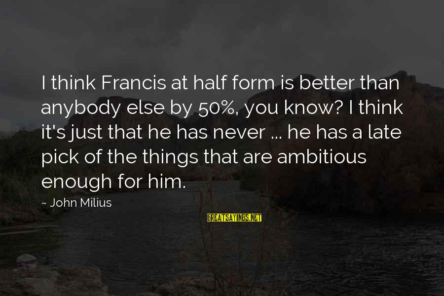 Late Than Never Sayings By John Milius: I think Francis at half form is better than anybody else by 50%, you know?