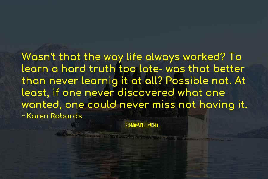 Late Than Never Sayings By Karen Robards: Wasn't that the way life always worked? To learn a hard truth too late- was