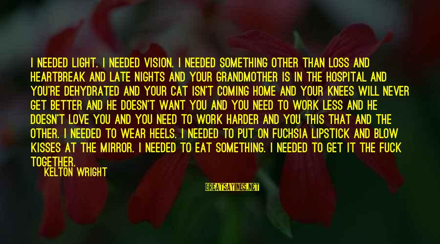 Late Than Never Sayings By Kelton Wright: I needed light. I needed vision. I needed something other than loss and heartbreak and