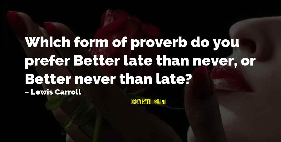 Late Than Never Sayings By Lewis Carroll: Which form of proverb do you prefer Better late than never, or Better never than
