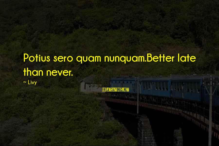 Late Than Never Sayings By Livy: Potius sero quam nunquam.Better late than never.