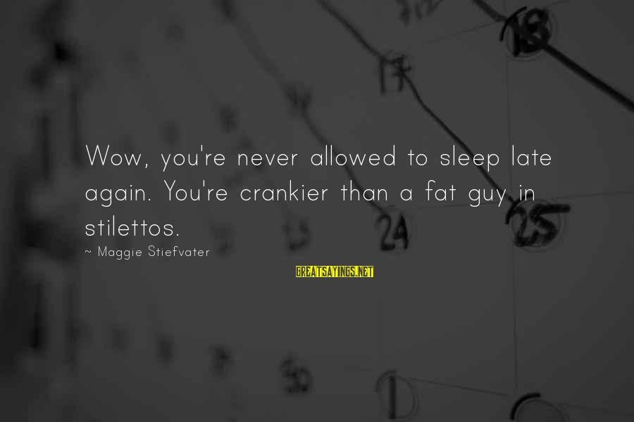 Late Than Never Sayings By Maggie Stiefvater: Wow, you're never allowed to sleep late again. You're crankier than a fat guy in
