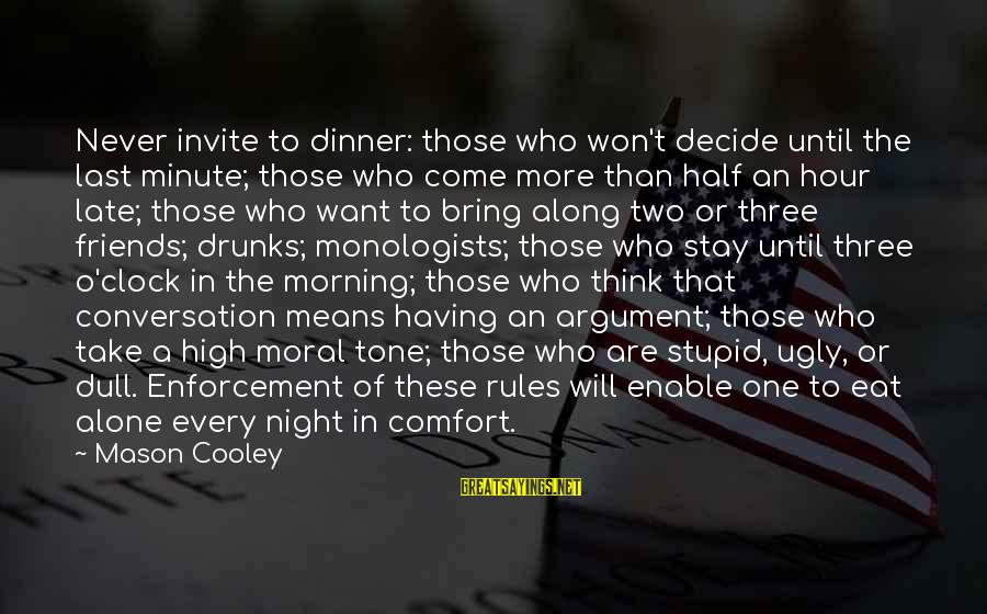 Late Than Never Sayings By Mason Cooley: Never invite to dinner: those who won't decide until the last minute; those who come
