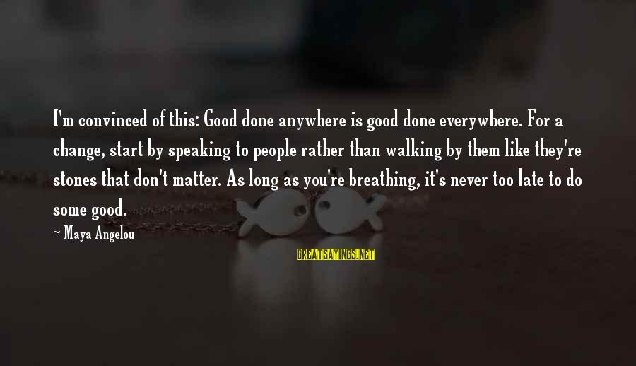 Late Than Never Sayings By Maya Angelou: I'm convinced of this: Good done anywhere is good done everywhere. For a change, start