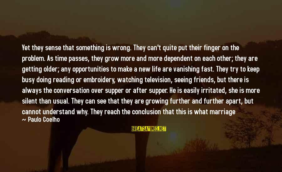 Late Than Never Sayings By Paulo Coelho: Yet they sense that something is wrong. They can't quite put their finger on the