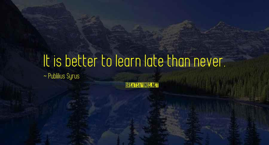 Late Than Never Sayings By Publilius Syrus: It is better to learn late than never.