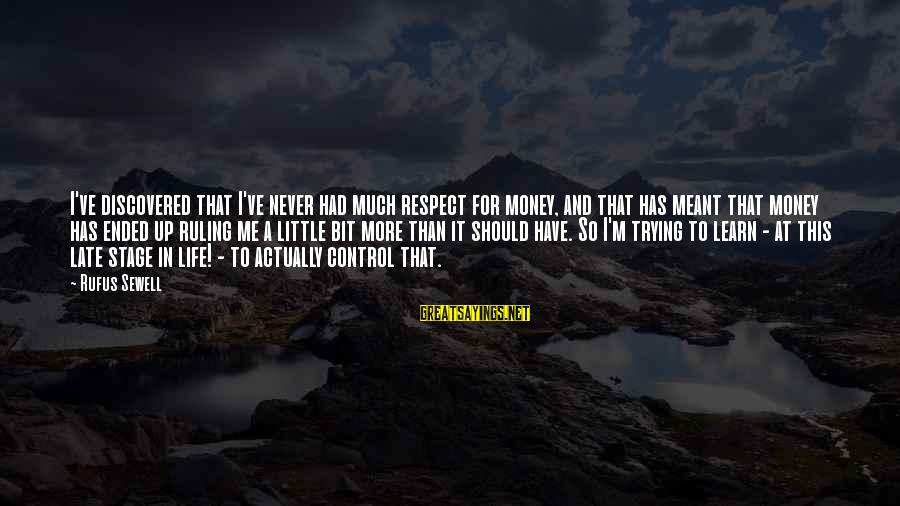 Late Than Never Sayings By Rufus Sewell: I've discovered that I've never had much respect for money, and that has meant that