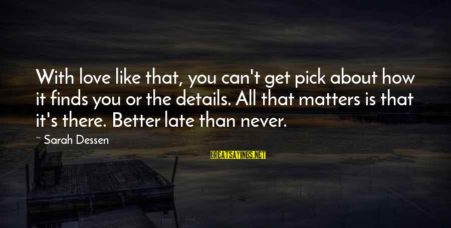 Late Than Never Sayings By Sarah Dessen: With love like that, you can't get pick about how it finds you or the