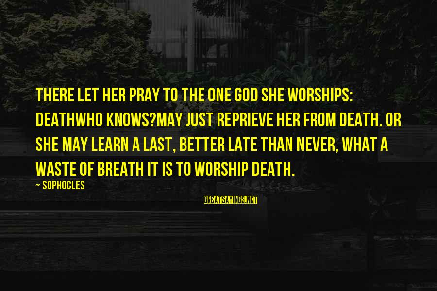 Late Than Never Sayings By Sophocles: There let her pray to the one god she worships: Deathwho knows?may just reprieve her