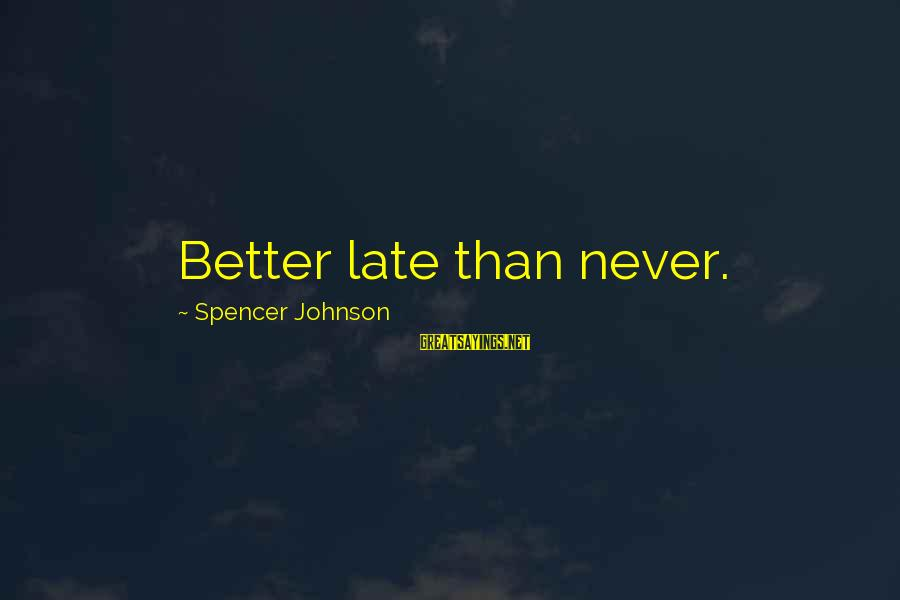 Late Than Never Sayings By Spencer Johnson: Better late than never.