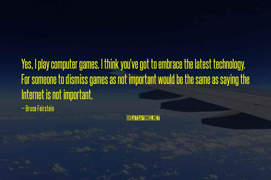 Latest Technology Sayings By Bruce Feirstein: Yes, I play computer games. I think you've got to embrace the latest technology. For