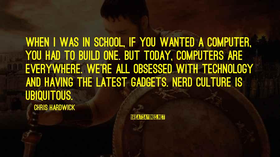Latest Technology Sayings By Chris Hardwick: When I was in school, if you wanted a computer, you had to build one.