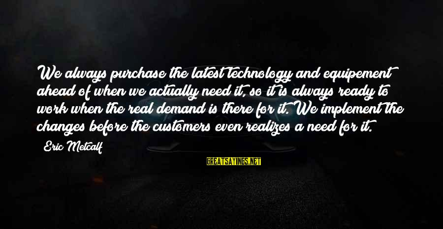 Latest Technology Sayings By Eric Metcalf: We always purchase the latest technology and equipement ahead of when we actually need it,