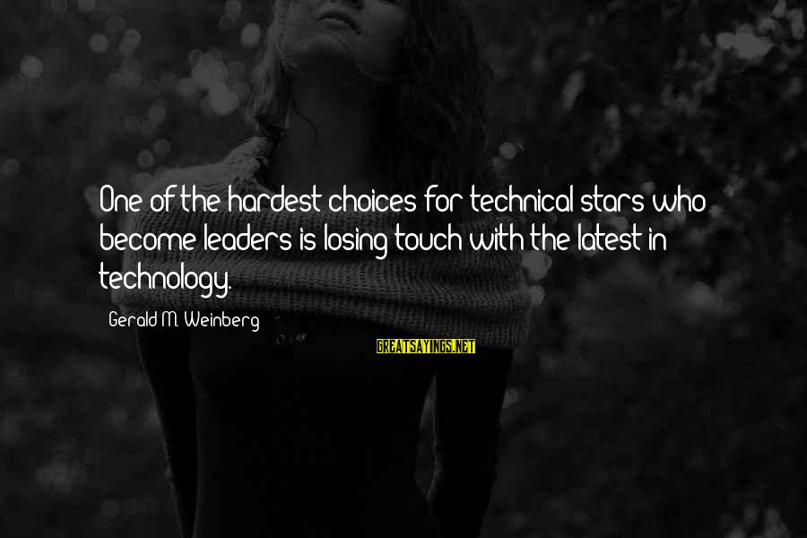 Latest Technology Sayings By Gerald M. Weinberg: One of the hardest choices for technical stars who become leaders is losing touch with