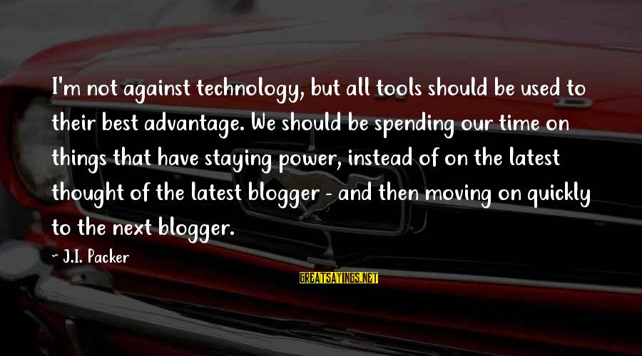 Latest Technology Sayings By J.I. Packer: I'm not against technology, but all tools should be used to their best advantage. We