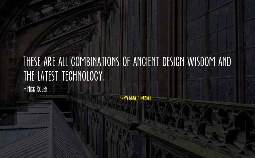 Latest Technology Sayings By Nick Rosen: These are all combinations of ancient design wisdom and the latest technology.