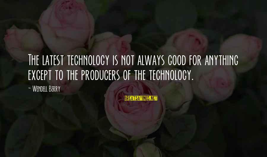 Latest Technology Sayings By Wendell Berry: The latest technology is not always good for anything except to the producers of the