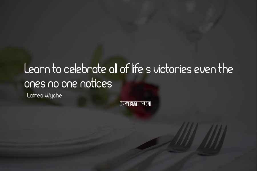 Latrea Wyche Sayings: Learn to celebrate all of life's victories even the ones no one notices