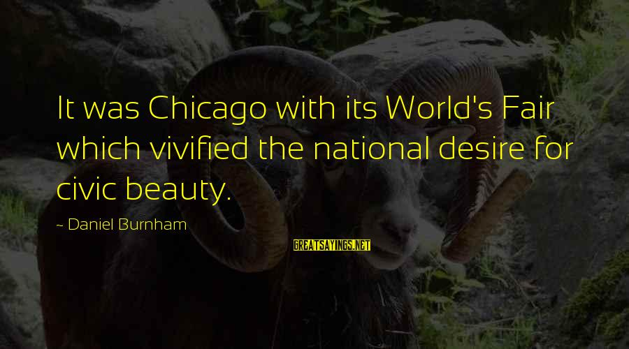 Latrice Sayings By Daniel Burnham: It was Chicago with its World's Fair which vivified the national desire for civic beauty.