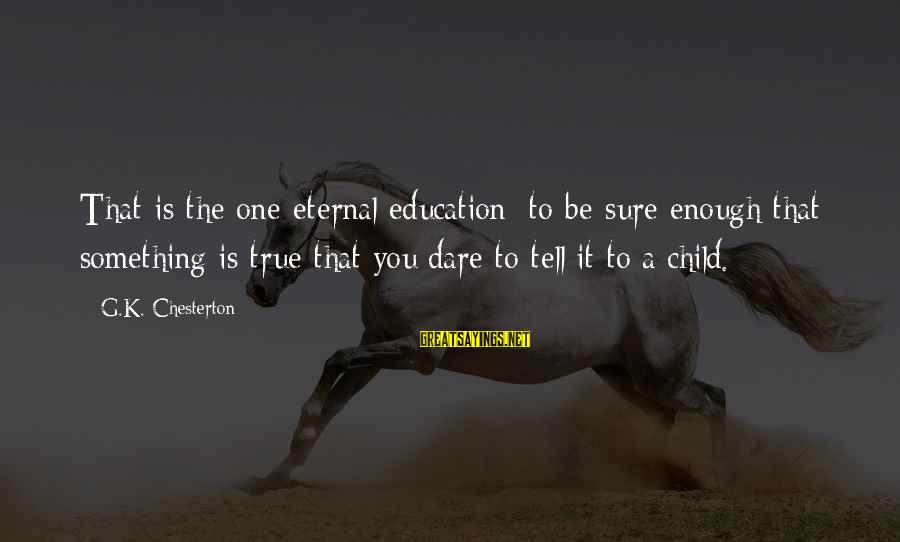 Lauga Sayings By G.K. Chesterton: That is the one eternal education: to be sure enough that something is true that