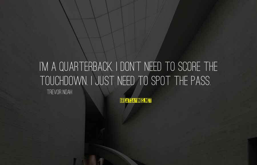 Lauga Sayings By Trevor Noah: I'm a quarterback. I don't need to score the touchdown. I just need to spot