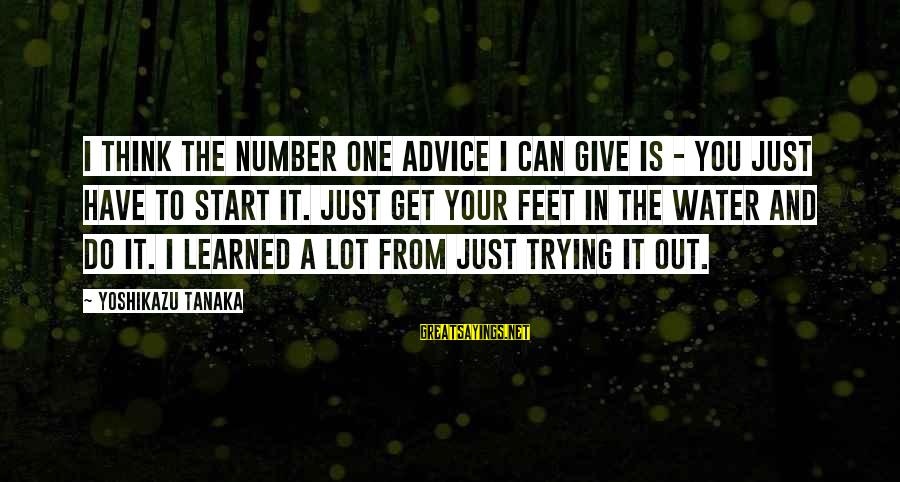 Lauga Sayings By Yoshikazu Tanaka: I think the number one advice I can give is - you just have to