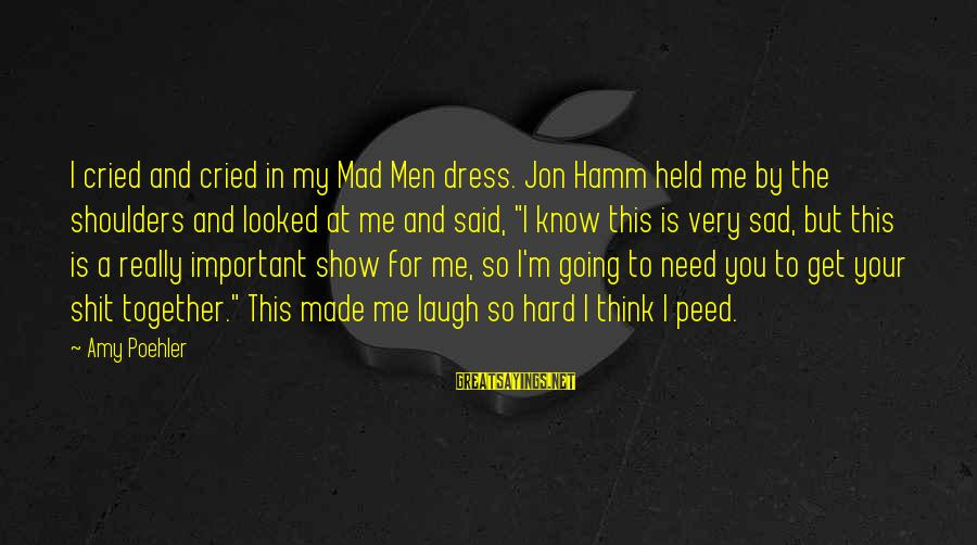 Laugh Hard Sayings By Amy Poehler: I cried and cried in my Mad Men dress. Jon Hamm held me by the