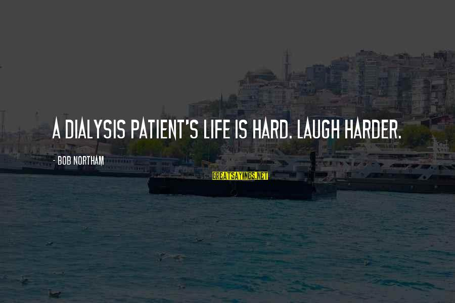 Laugh Hard Sayings By Bob Northam: A dialysis patient's life is hard. Laugh harder.