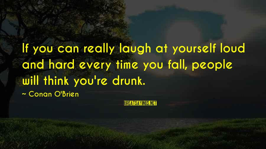 Laugh Hard Sayings By Conan O'Brien: If you can really laugh at yourself loud and hard every time you fall, people