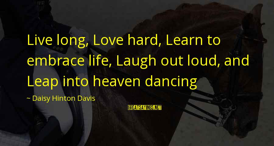 Laugh Hard Sayings By Daisy Hinton Davis: Live long, Love hard, Learn to embrace life, Laugh out loud, and Leap into heaven