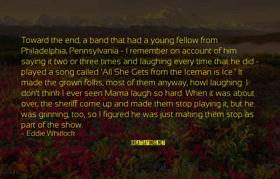 Laugh Hard Sayings By Eddie Whitlock: Toward the end, a band that had a young fellow from Philadelphia, Pennsylvania - I