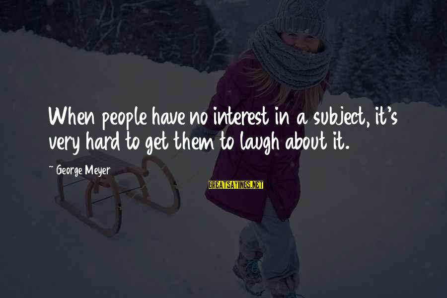 Laugh Hard Sayings By George Meyer: When people have no interest in a subject, it's very hard to get them to