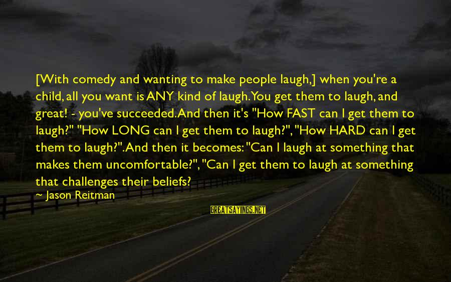 Laugh Hard Sayings By Jason Reitman: [With comedy and wanting to make people laugh,] when you're a child, all you want