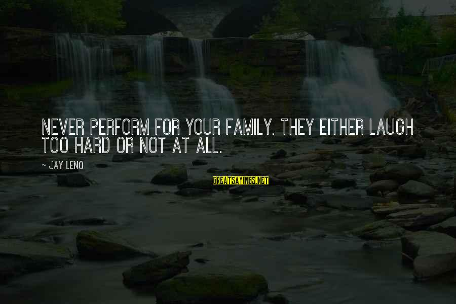 Laugh Hard Sayings By Jay Leno: Never perform for your family. They either laugh too hard or not at all.