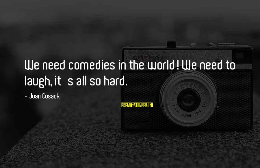 Laugh Hard Sayings By Joan Cusack: We need comedies in the world! We need to laugh, it's all so hard.