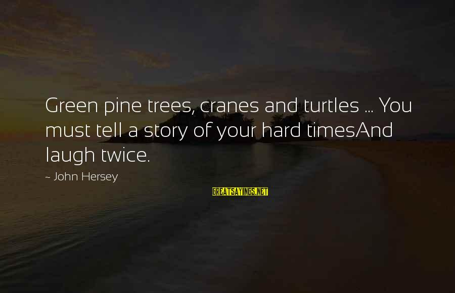 Laugh Hard Sayings By John Hersey: Green pine trees, cranes and turtles ... You must tell a story of your hard