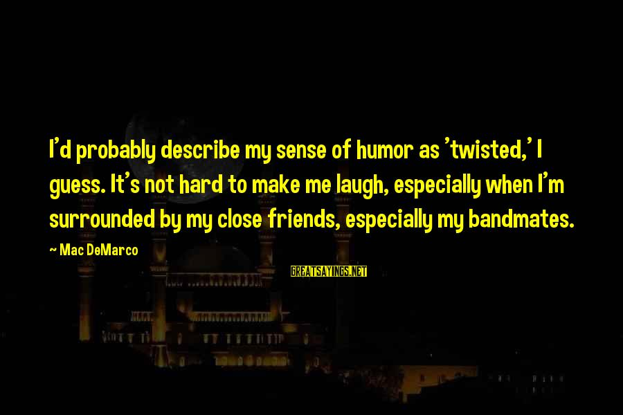 Laugh Hard Sayings By Mac DeMarco: I'd probably describe my sense of humor as 'twisted,' I guess. It's not hard to