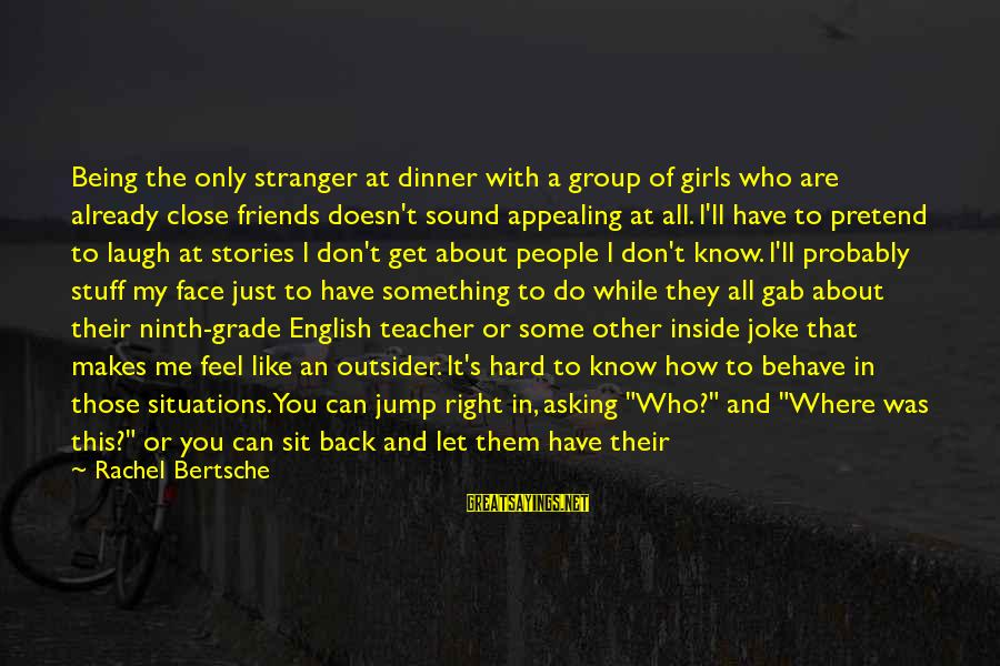 Laugh Hard Sayings By Rachel Bertsche: Being the only stranger at dinner with a group of girls who are already close