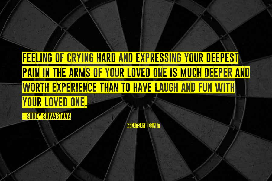Laugh Hard Sayings By Shrey Srivastava: Feeling of crying hard and expressing your deepest pain in the arms of your loved