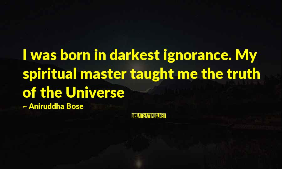 Laughing And Having A Good Time Sayings By Aniruddha Bose: I was born in darkest ignorance. My spiritual master taught me the truth of the