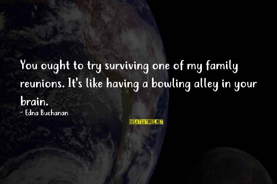 Laughing And Having A Good Time Sayings By Edna Buchanan: You ought to try surviving one of my family reunions. It's like having a bowling