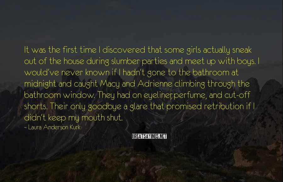 Laura Anderson Kurk Sayings: It was the first time I discovered that some girls actually sneak out of the