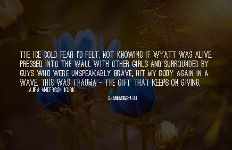 Laura Anderson Kurk Sayings: The ice cold fear I'd felt, not knowing if Wyatt was alive, pressed into the