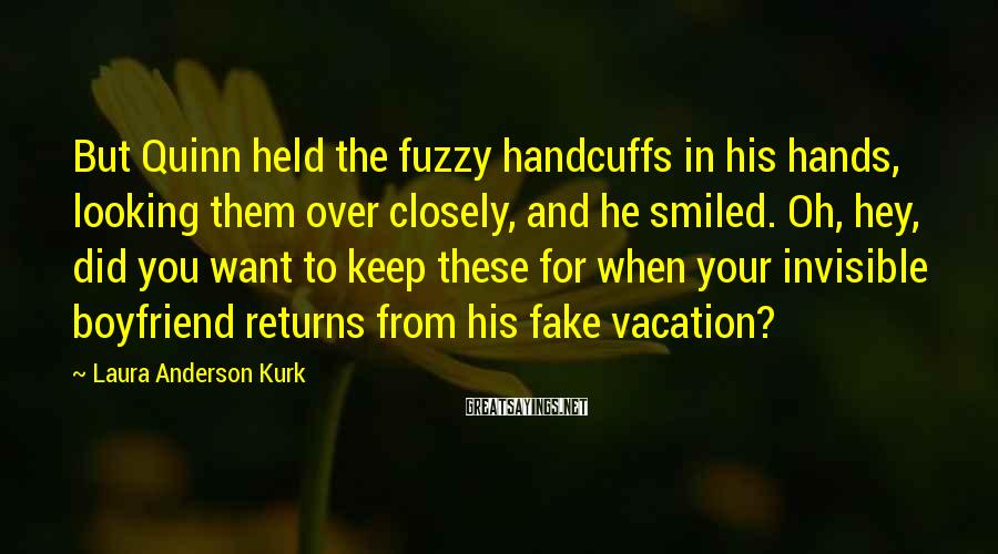Laura Anderson Kurk Sayings: But Quinn held the fuzzy handcuffs in his hands, looking them over closely, and he