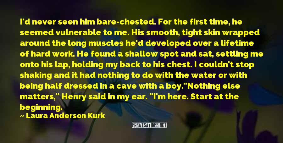 Laura Anderson Kurk Sayings: I'd never seen him bare-chested. For the first time, he seemed vulnerable to me. His