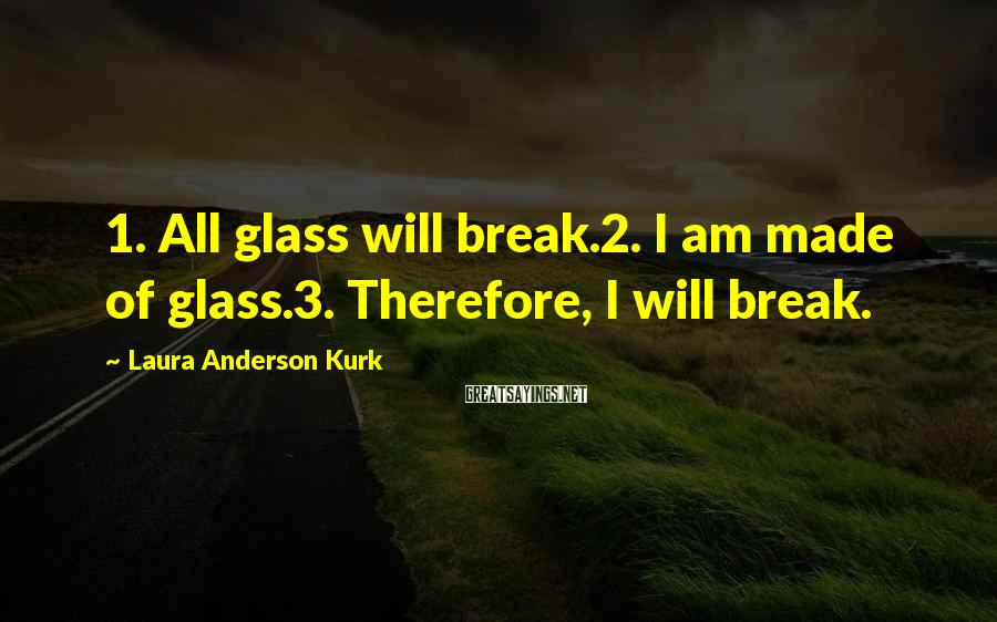 Laura Anderson Kurk Sayings: 1. All glass will break.2. I am made of glass.3. Therefore, I will break.
