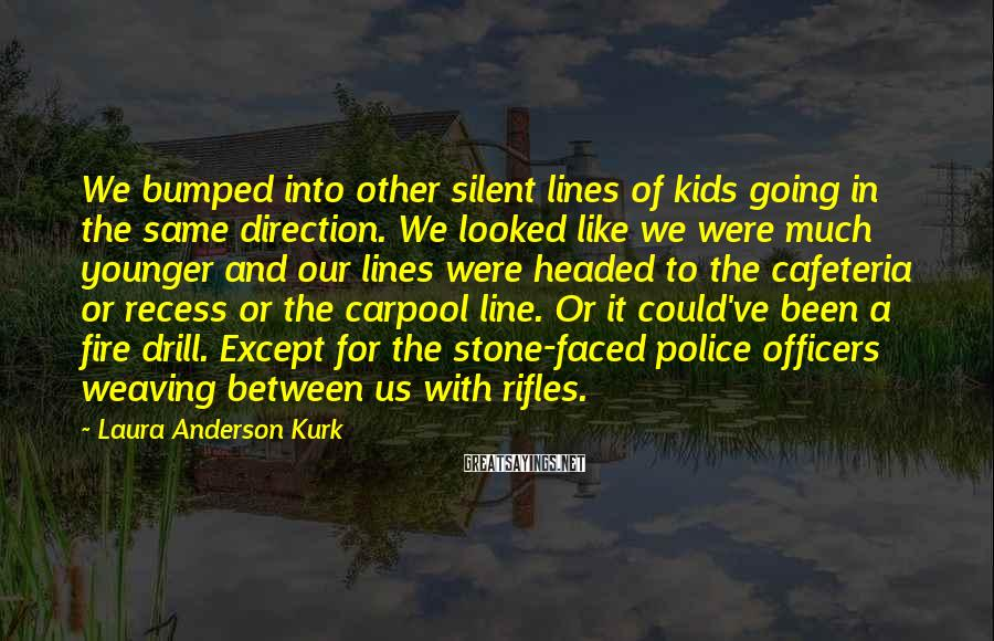 Laura Anderson Kurk Sayings: We bumped into other silent lines of kids going in the same direction. We looked