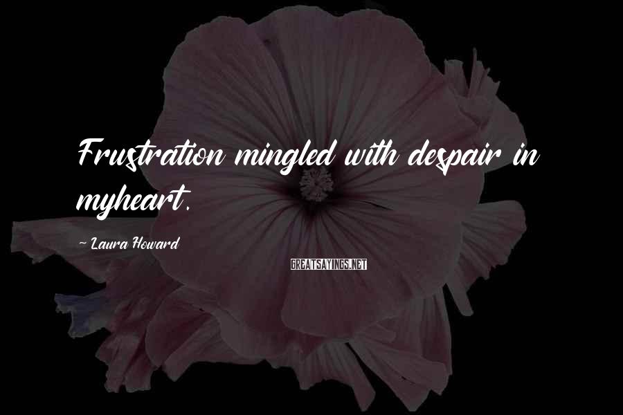 Laura Howard Sayings: Frustration mingled with despair in myheart.